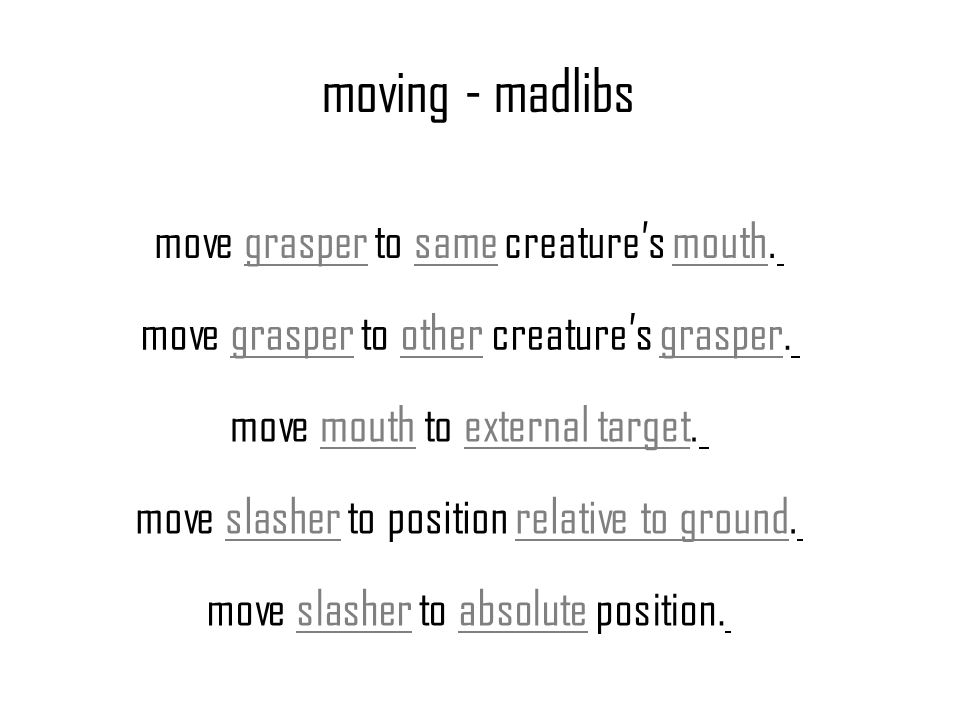 moving - madlibs move grasper to same creatures mouth. move grasper to other creatures grasper. move mouth to external target. move slasher to positio