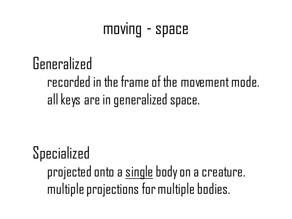 moving - space Generalized recorded in the frame of the movement mode. all keys are in generalized space. Specialized projected onto a single body on