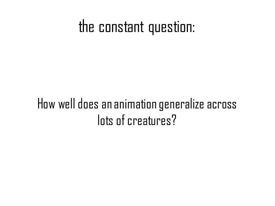 the constant question: How well does an animation generalize across lots of creatures?