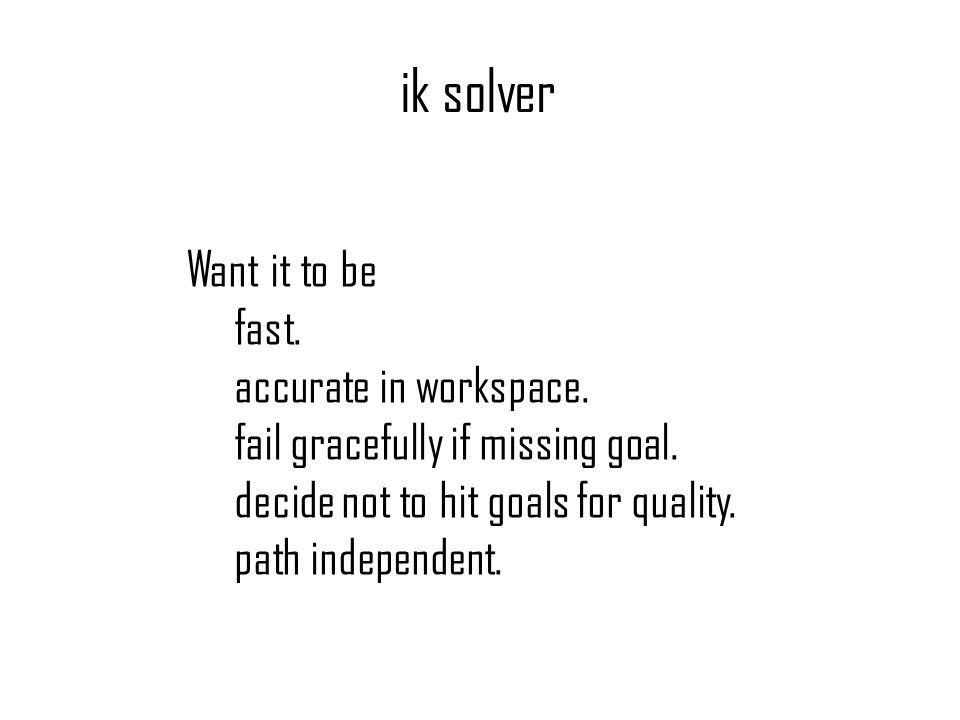 ik solver Want it to be fast. accurate in workspace. fail gracefully if missing goal. decide not to hit goals for quality. path independent.