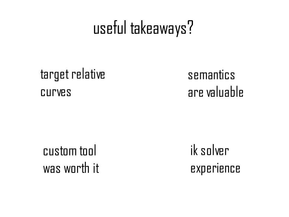 useful takeaways? target relative curves ik solver experience semantics are valuable custom tool was worth it