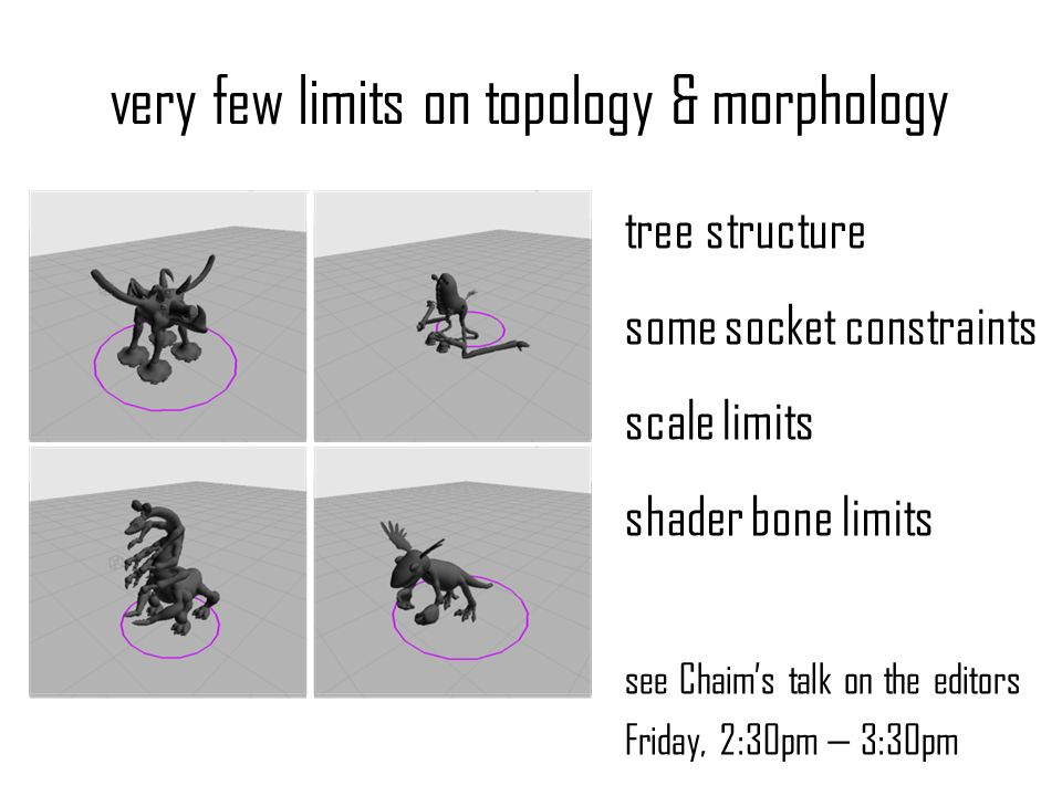 very few limits on topology & morphology tree structure some socket constraints scale limits shader bone limits see Chaims talk on the editors Friday,