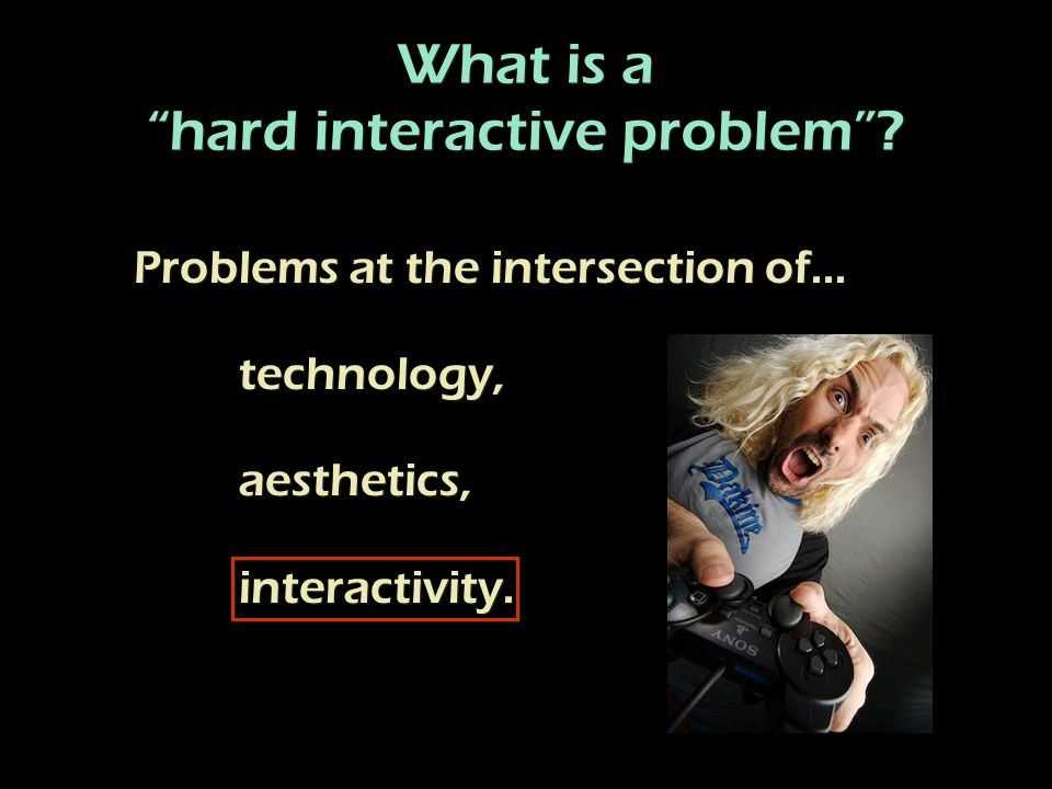 Problems at the intersection of...technology, aesthetics, interactivity.