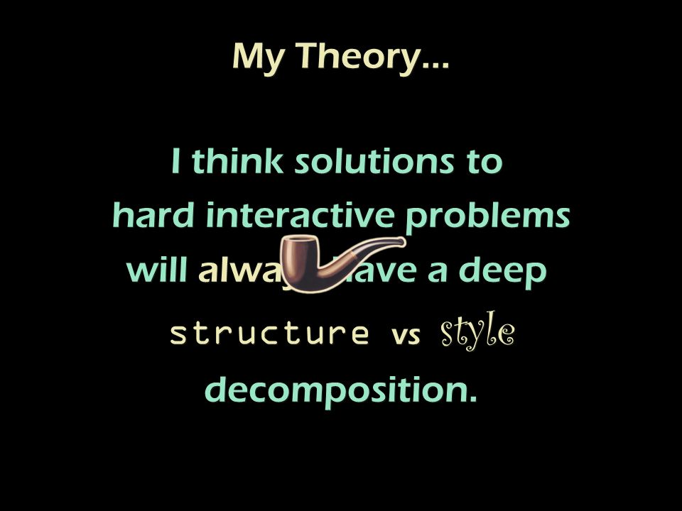 I think solutions to hard interactive problems will always have a deep structure vs style decomposition.