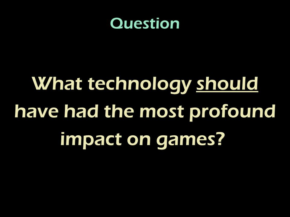What technology should have had the most profound impact on games.