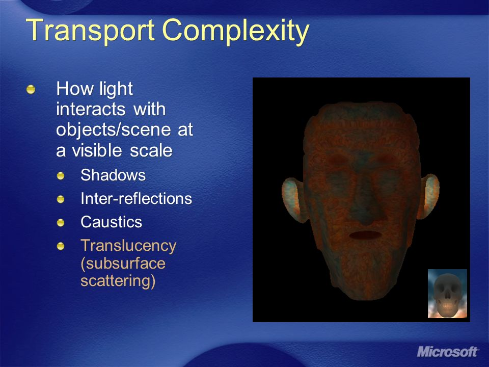 Transport Complexity How light interacts with objects/scene at a visible scale Shadows Inter-reflections Caustics Translucency (subsurface scattering)