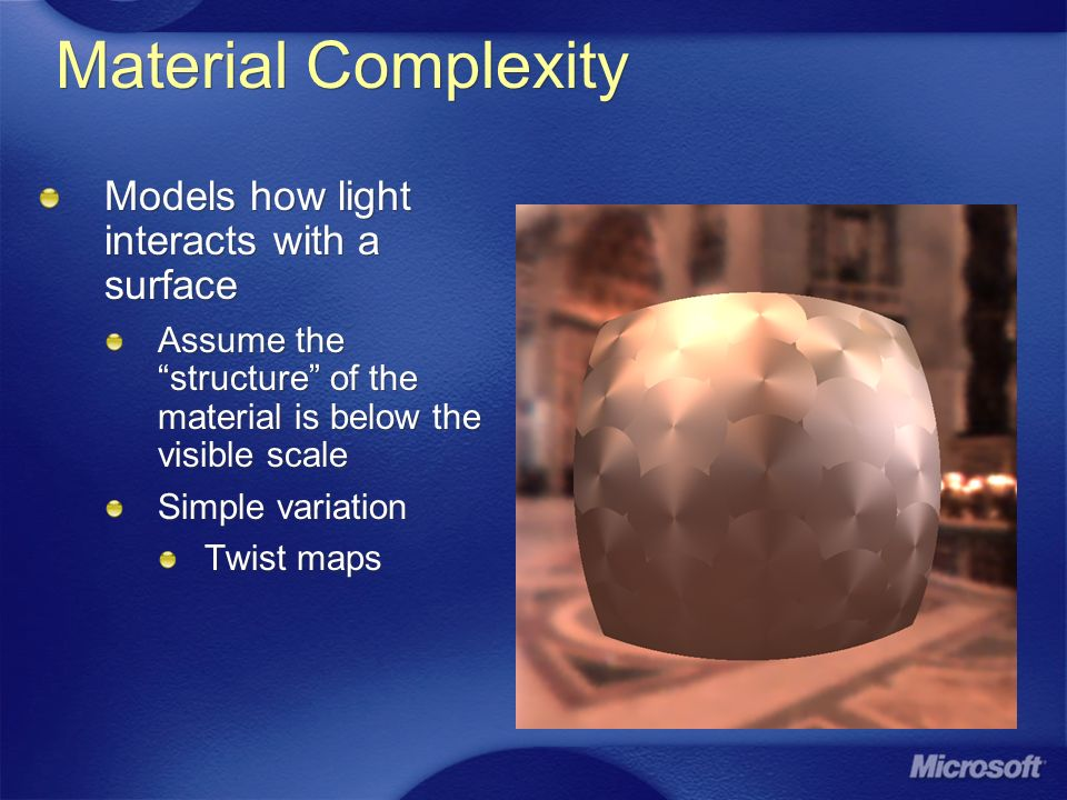 Material Complexity Models how light interacts with a surface Assume the structure of the material is below the visible scale Simple variation Twist m