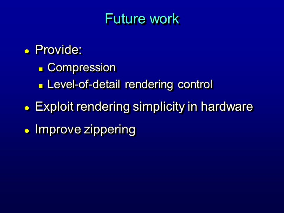 Future work l Provide: n Compression n Level-of-detail rendering control l Exploit rendering simplicity in hardware l Improve zippering l Provide: n Compression n Level-of-detail rendering control l Exploit rendering simplicity in hardware l Improve zippering