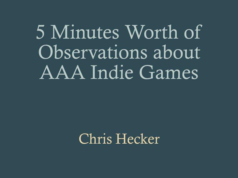 5 Minutes Worth of Observations about AAA Indie Games Chris Hecker
