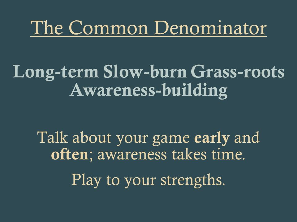 The Common Denominator Talk about your game early and often ; awareness takes time.