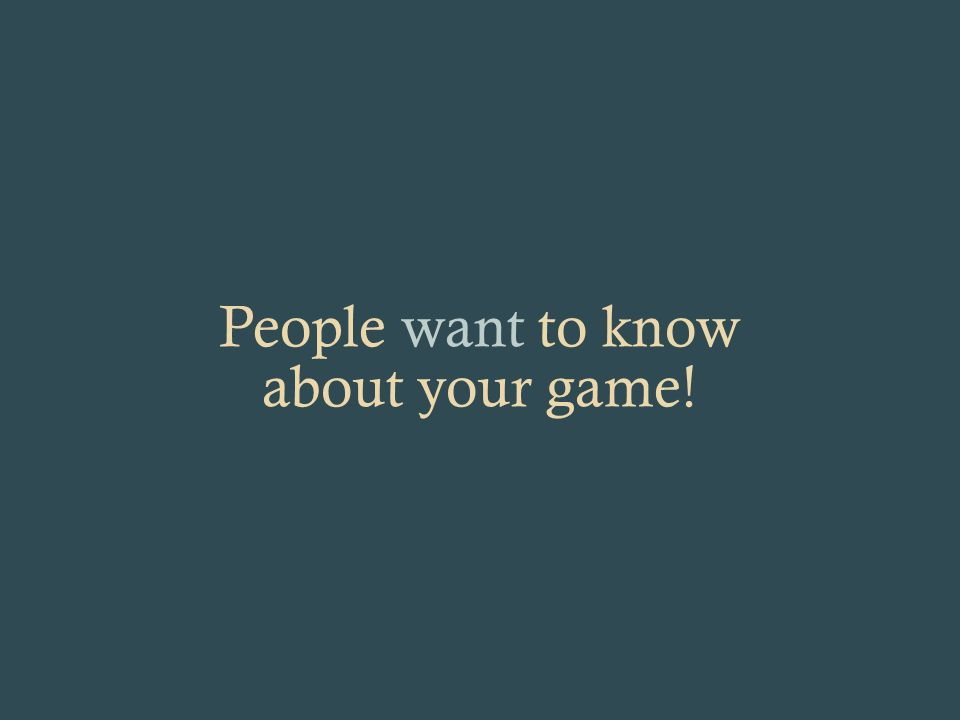 People want to know about your game!