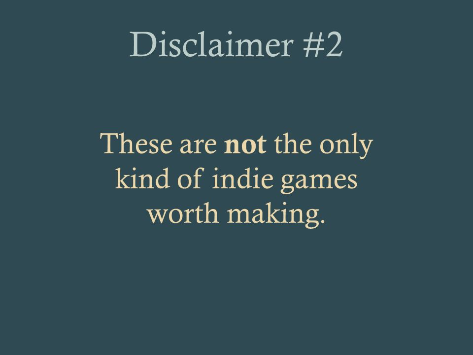 Disclaimer #2 These are not the only kind of indie games worth making.