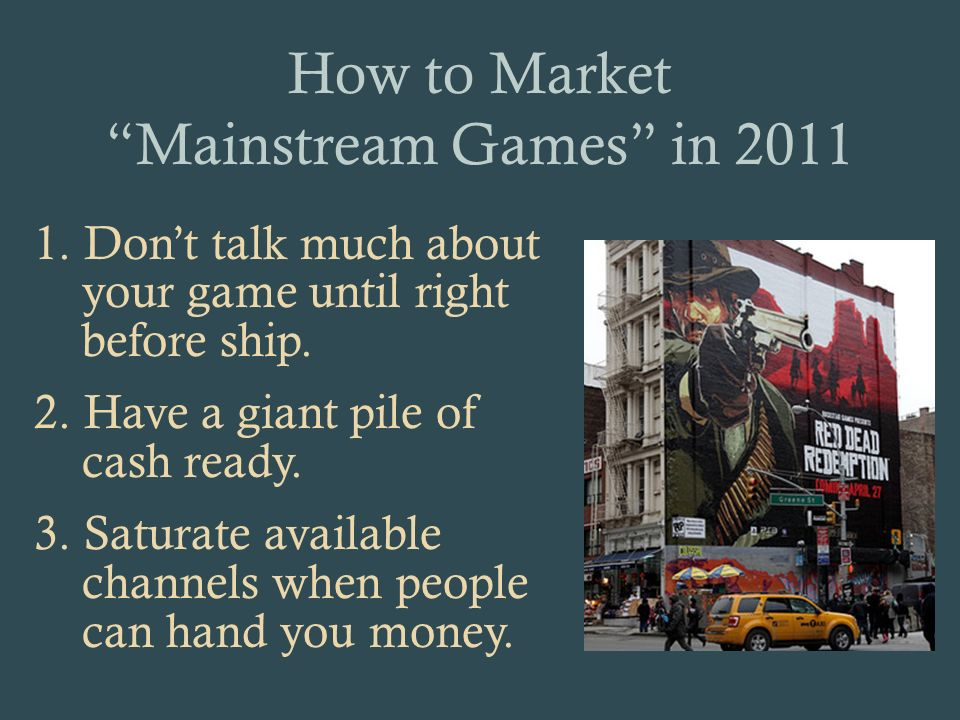 How to Market Mainstream Games in 2011 1. Dont talk much about your game until right before ship.