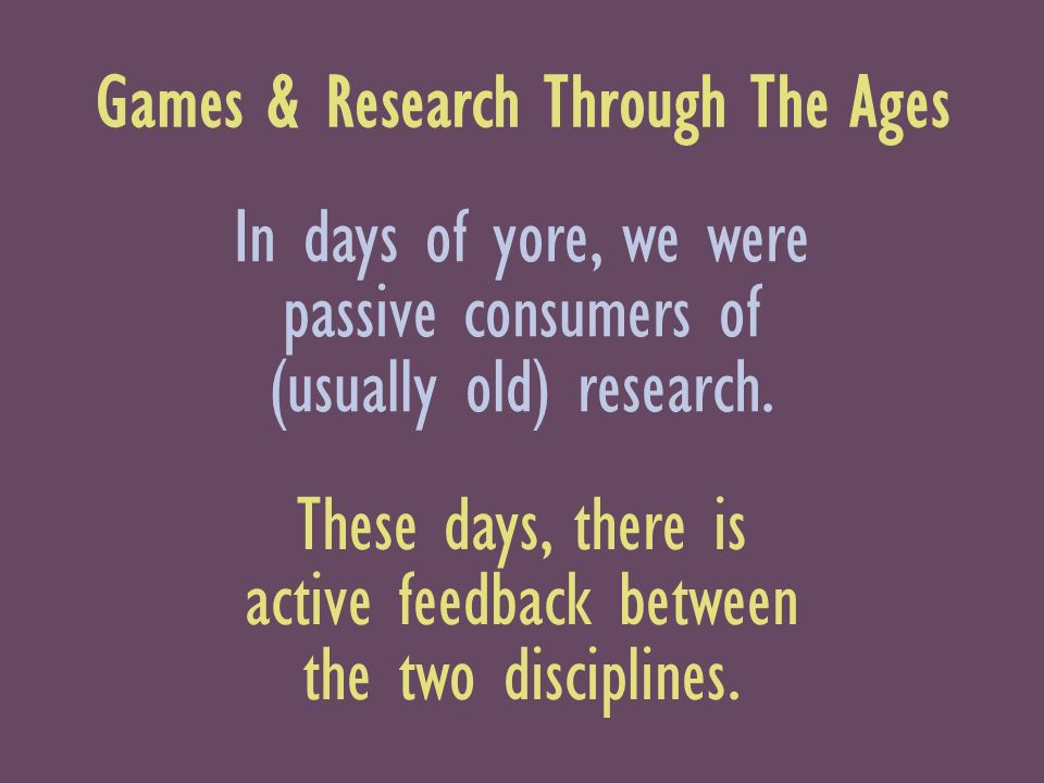 Games & Research Through The Ages In days of yore, we were passive consumers of (usually old) research.