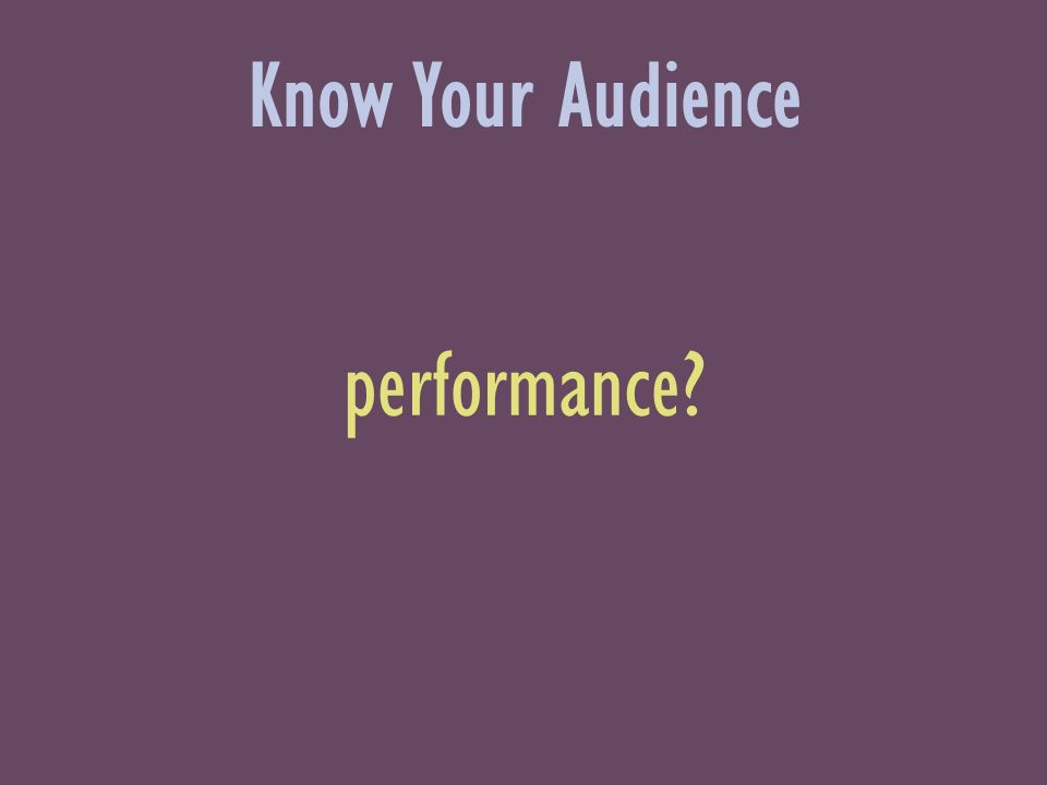 performance Know Your Audience