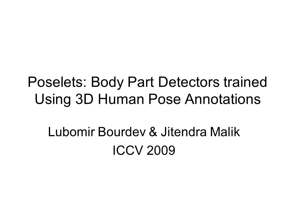 Poselets: Body Part Detectors trained Using 3D Human Pose Annotations Lubomir Bourdev & Jitendra Malik ICCV 2009