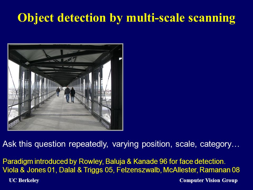 Computer Vision Group UC Berkeley Object detection by multi-scale scanning Ask this question repeatedly, varying position, scale, category… Paradigm i