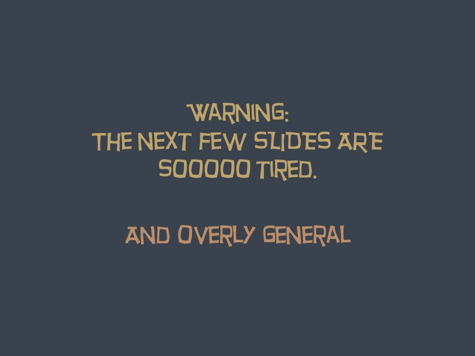 Warning: The next few SLIDES ARE sooooo tired. And overly general