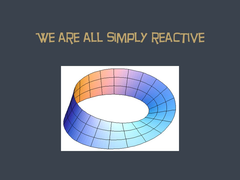 We are all simply reactive