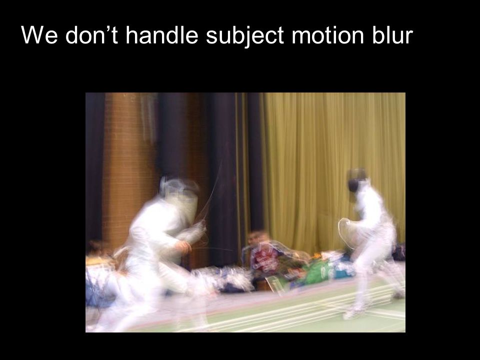 We dont handle subject motion blur