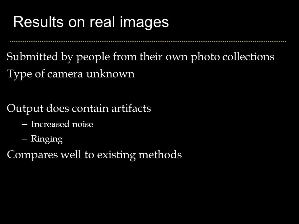 Results on real images Submitted by people from their own photo collections Type of camera unknown Output does contain artifacts – Increased noise – Ringing Compares well to existing methods