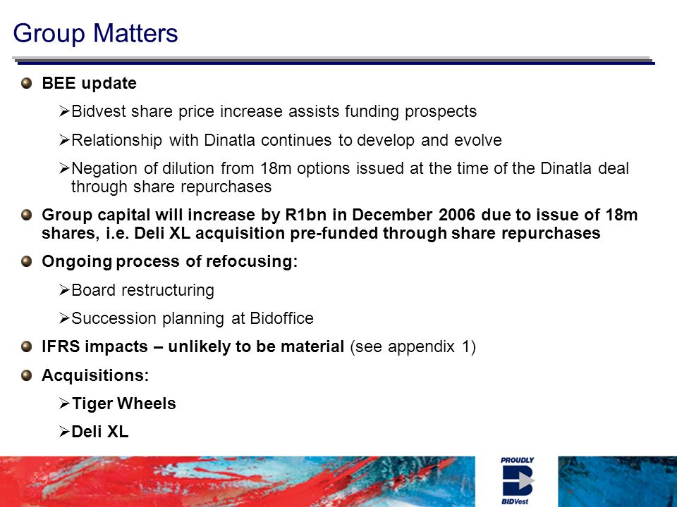 BEE update Bidvest share price increase assists funding prospects Relationship with Dinatla continues to develop and evolve Negation of dilution from 18m options issued at the time of the Dinatla deal through share repurchases Group capital will increase by R1bn in December 2006 due to issue of 18m shares, i.e.