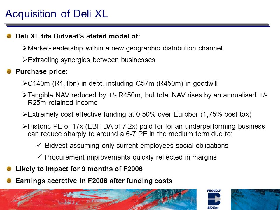 Acquisition of Deli XL Deli XL fits Bidvests stated model of: Market-leadership within a new geographic distribution channel Extracting synergies between businesses Purchase price: Є140m (R1,1bn) in debt, including Є57m (R450m) in goodwill Tangible NAV reduced by +/- R450m, but total NAV rises by an annualised +/- R25m retained income Extremely cost effective funding at 0,50% over Eurobor (1,75% post-tax) Historic PE of 17x (EBITDA of 7,2x) paid for for an underperforming business can reduce sharply to around a 6-7 PE in the medium term due to: Bidvest assuming only current employees social obligations Procurement improvements quickly reflected in margins Likely to impact for 9 months of F2006 Earnings accretive in F2006 after funding costs