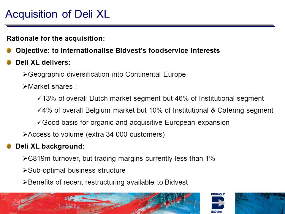 Rationale for the acquisition: Objective: to internationalise Bidvests foodservice interests Deli XL delivers: Geographic diversification into Continental Europe Market shares : 13% of overall Dutch market segment but 46% of Institutional segment 4% of overall Belgium market but 10% of Institutional & Catering segment Good basis for organic and acquisitive European expansion Access to volume (extra customers) Deli XL background: Є819m turnover, but trading margins currently less than 1% Sub-optimal business structure Benefits of recent restructuring available to Bidvest Acquisition of Deli XL