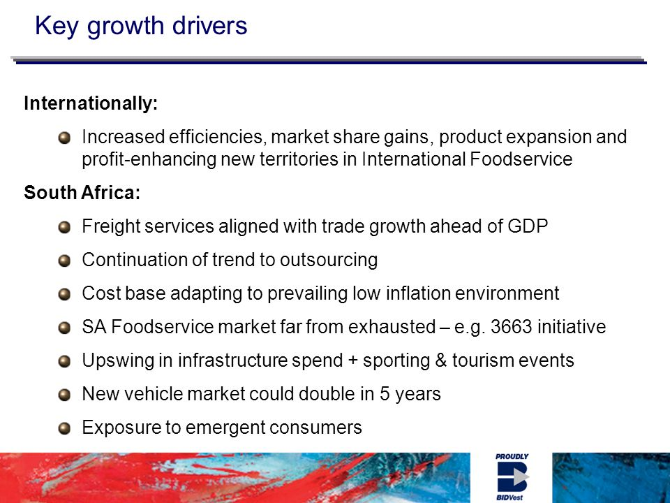 Key growth drivers Internationally: Increased efficiencies, market share gains, product expansion and profit-enhancing new territories in International Foodservice South Africa: Freight services aligned with trade growth ahead of GDP Continuation of trend to outsourcing Cost base adapting to prevailing low inflation environment SA Foodservice market far from exhausted – e.g.