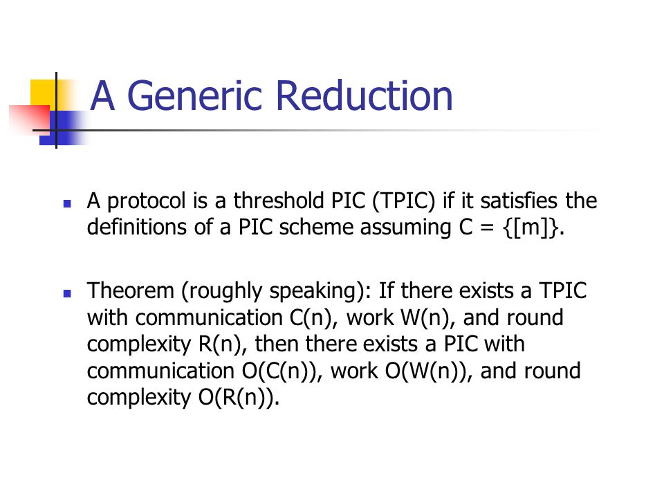 A Generic Reduction A protocol is a threshold PIC (TPIC) if it satisfies the definitions of a PIC scheme assuming C = {[m]}.