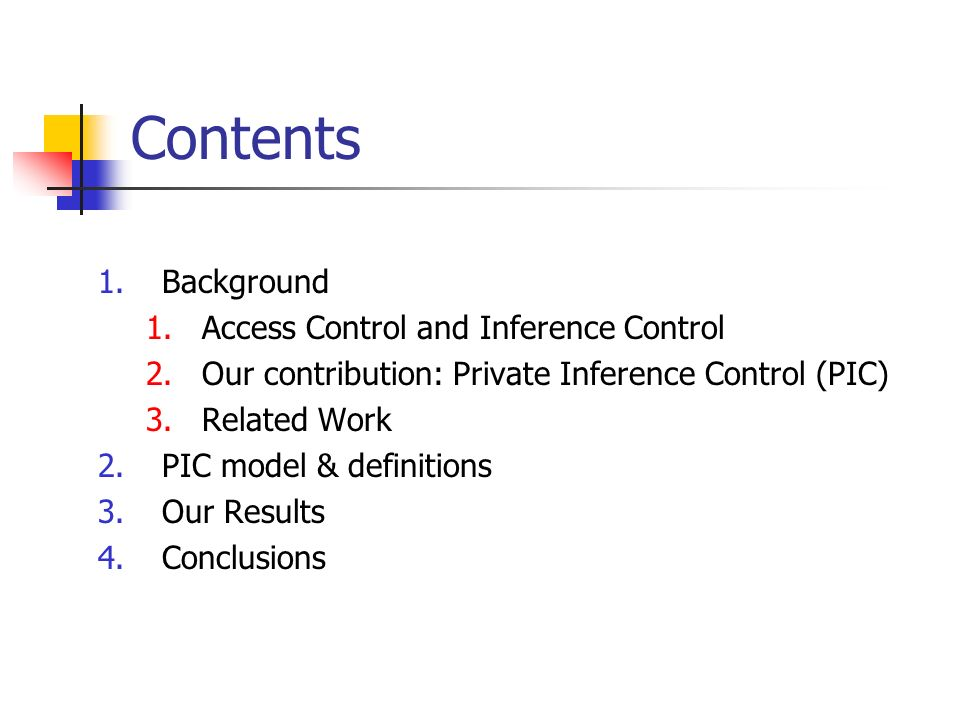 Contents 1.Background 1.Access Control and Inference Control 2.Our contribution: Private Inference Control (PIC) 3.Related Work 2.PIC model & definitions 3.Our Results 4.Conclusions