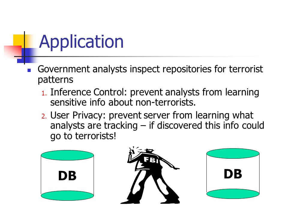 Application Government analysts inspect repositories for terrorist patterns 1. Inference Control: prevent analysts from learning sensitive info about