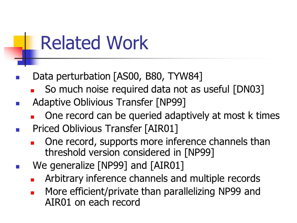Related Work Data perturbation [AS00, B80, TYW84] So much noise required data not as useful [DN03] Adaptive Oblivious Transfer [NP99] One record can be queried adaptively at most k times Priced Oblivious Transfer [AIR01] One record, supports more inference channels than threshold version considered in [NP99] We generalize [NP99] and [AIR01] Arbitrary inference channels and multiple records More efficient/private than parallelizing NP99 and AIR01 on each record