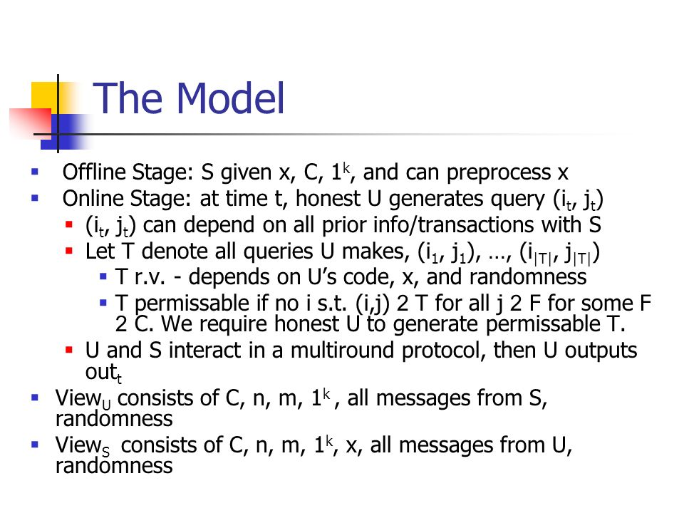 The Model Offline Stage: S given x, C, 1 k, and can preprocess x Online Stage: at time t, honest U generates query (i t, j t ) (i t, j t ) can depend