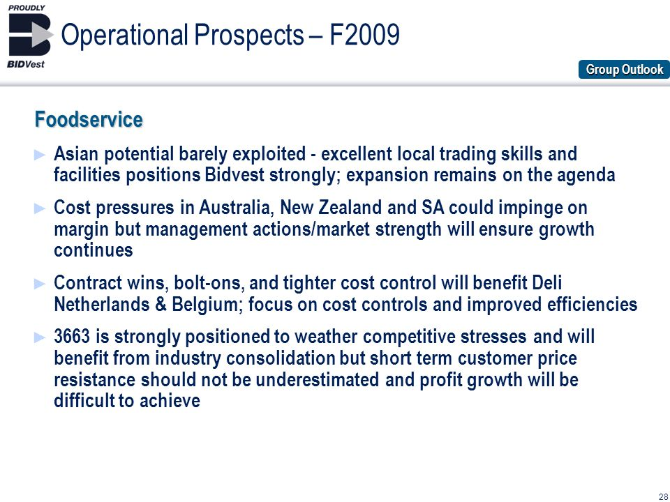 28 Operational Prospects – F2009Foodservice Asian potential barely exploited - excellent local trading skills and facilities positions Bidvest strongly; expansion remains on the agenda Cost pressures in Australia, New Zealand and SA could impinge on margin but management actions/market strength will ensure growth continues Contract wins, bolt-ons, and tighter cost control will benefit Deli Netherlands & Belgium; focus on cost controls and improved efficiencies 3663 is strongly positioned to weather competitive stresses and will benefit from industry consolidation but short term customer price resistance should not be underestimated and profit growth will be difficult to achieve Group Outlook