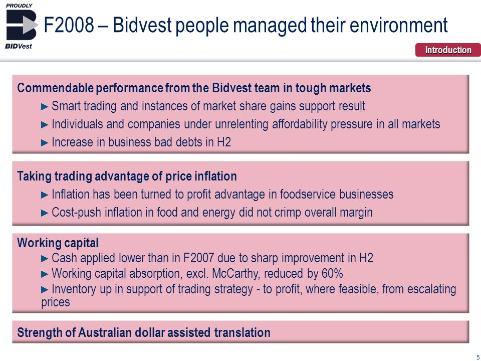 Taking trading advantage of price inflation Inflation has been turned to profit advantage in foodservice businesses Cost-push inflation in food and energy did not crimp overall margin Strength of Australian dollar assisted translation Commendable performance from the Bidvest team in tough markets Smart trading and instances of market share gains support result Individuals and companies under unrelenting affordability pressure in all markets Increase in business bad debts in H2 5 F2008 – Bidvest people managed their environment Working capital Cash applied lower than in F2007 due to sharp improvement in H2 Working capital absorption, excl.