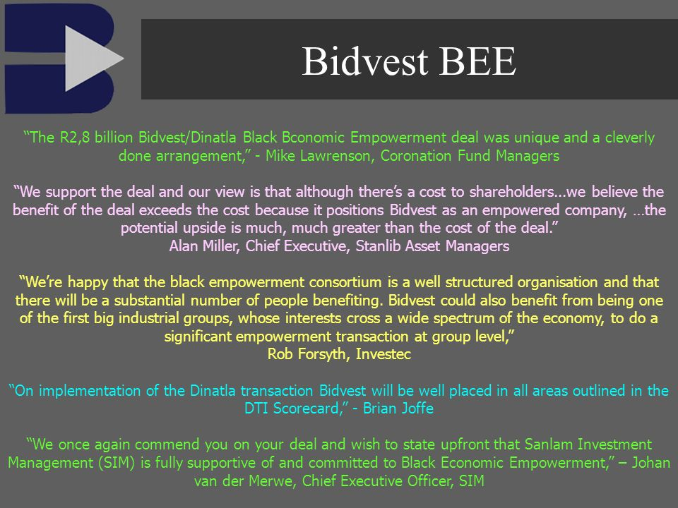 The R2,8 billion Bidvest/Dinatla Black Bconomic Empowerment deal was unique and a cleverly done arrangement, - Mike Lawrenson, Coronation Fund Managers We support the deal and our view is that although theres a cost to shareholders...we believe the benefit of the deal exceeds the cost because it positions Bidvest as an empowered company, …the potential upside is much, much greater than the cost of the deal.