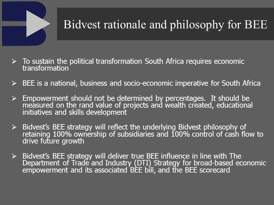 To sustain the political transformation South Africa requires economic transformation BEE is a national, business and socio-economic imperative for So