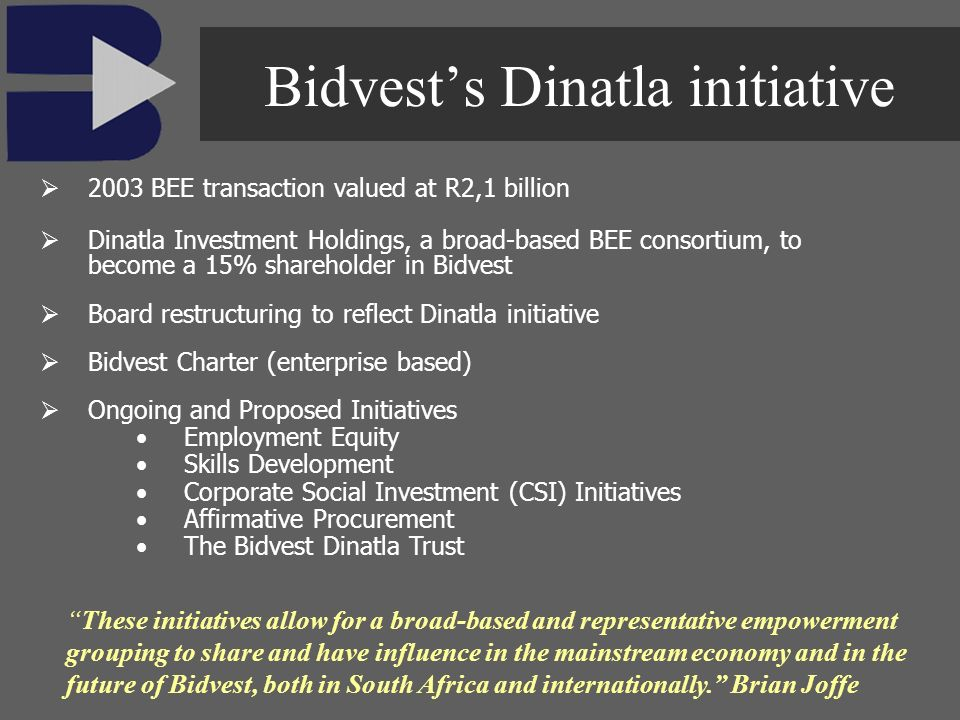 2003 BEE transaction valued at R2,1 billion Dinatla Investment Holdings, a broad-based BEE consortium, to become a 15% shareholder in Bidvest Board re