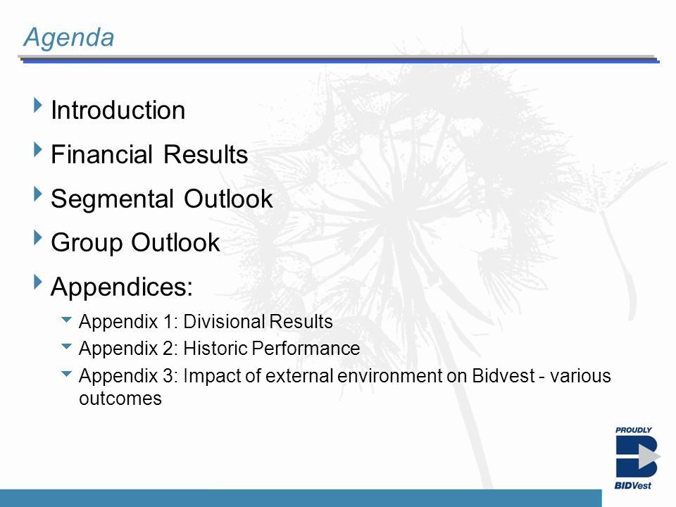 Introduction Segmentals Financials Group Outlook Agenda Introduction Financial Results Segmental Outlook Group Outlook Appendices: Appendix 1: Divisional Results Appendix 2: Historic Performance Appendix 3: Impact of external environment on Bidvest - various outcomes