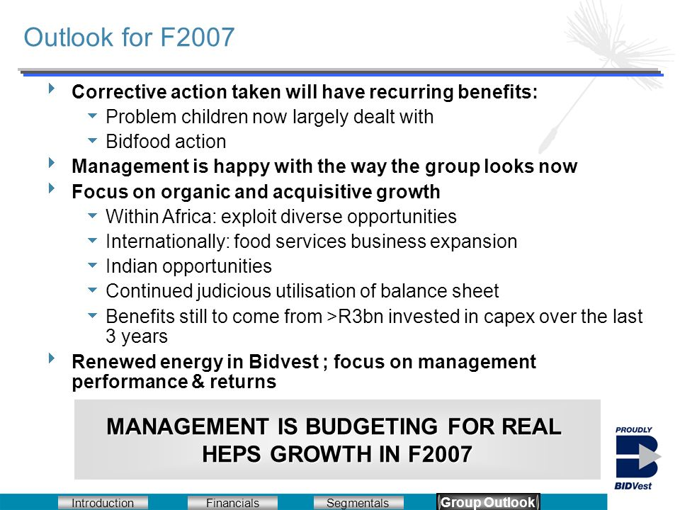 Introduction Segmentals Financials Group Outlook Outlook for F2007 Corrective action taken will have recurring benefits: Problem children now largely dealt with Bidfood action Management is happy with the way the group looks now Focus on organic and acquisitive growth Within Africa: exploit diverse opportunities Internationally: food services business expansion Indian opportunities Continued judicious utilisation of balance sheet Benefits still to come from >R3bn invested in capex over the last 3 years Renewed energy in Bidvest ; focus on management performance & returns MANAGEMENT IS BUDGETING FOR REAL HEPS GROWTH IN F2007 Group Outlook