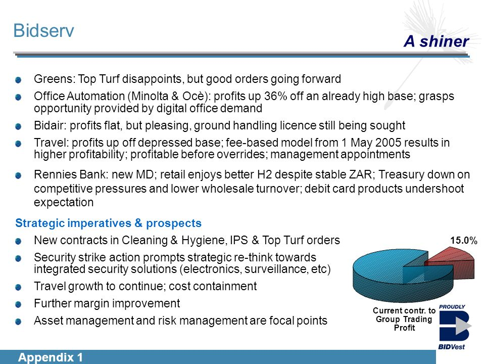 Introduction Segmentals Financials Group Outlook Greens: Top Turf disappoints, but good orders going forward Office Automation (Minolta & Ocè): profits up 36% off an already high base; grasps opportunity provided by digital office demand Bidair: profits flat, but pleasing, ground handling licence still being sought Travel: profits up off depressed base; fee-based model from 1 May 2005 results in higher profitability; profitable before overrides; management appointments Rennies Bank: new MD; retail enjoys better H2 despite stable ZAR; Treasury down on competitive pressures and lower wholesale turnover; debit card products undershoot expectation Strategic imperatives & prospects New contracts in Cleaning & Hygiene, IPS & Top Turf orders Security strike action prompts strategic re-think towards integrated security solutions (electronics, surveillance, etc) Travel growth to continue; cost containment Further margin improvement Asset management and risk management are focal points Bidserv A shiner Appendix 1 15.0% Current contr.
