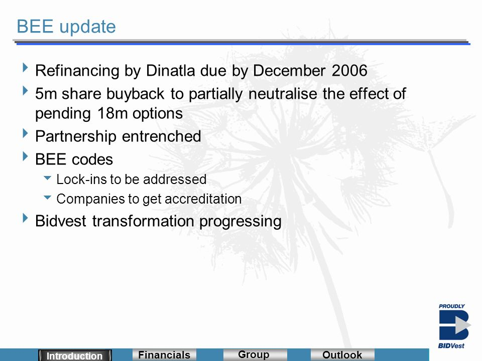 Segmentals Financials Group Outlook BEE update Introduction Financials Group Outlook Introduction Refinancing by Dinatla due by December 2006 5m share buyback to partially neutralise the effect of pending 18m options Partnership entrenched BEE codes Lock-ins to be addressed Companies to get accreditation Bidvest transformation progressing