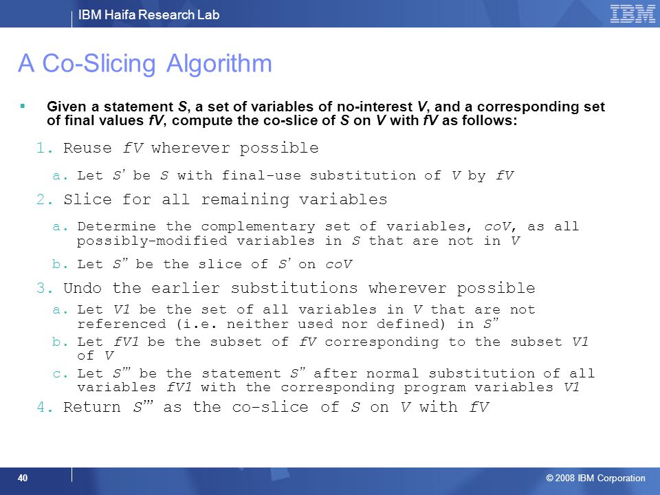 IBM Haifa Research Lab © 2008 IBM Corporation 40 A Co-Slicing Algorithm Given a statement S, a set of variables of no-interest V, and a corresponding