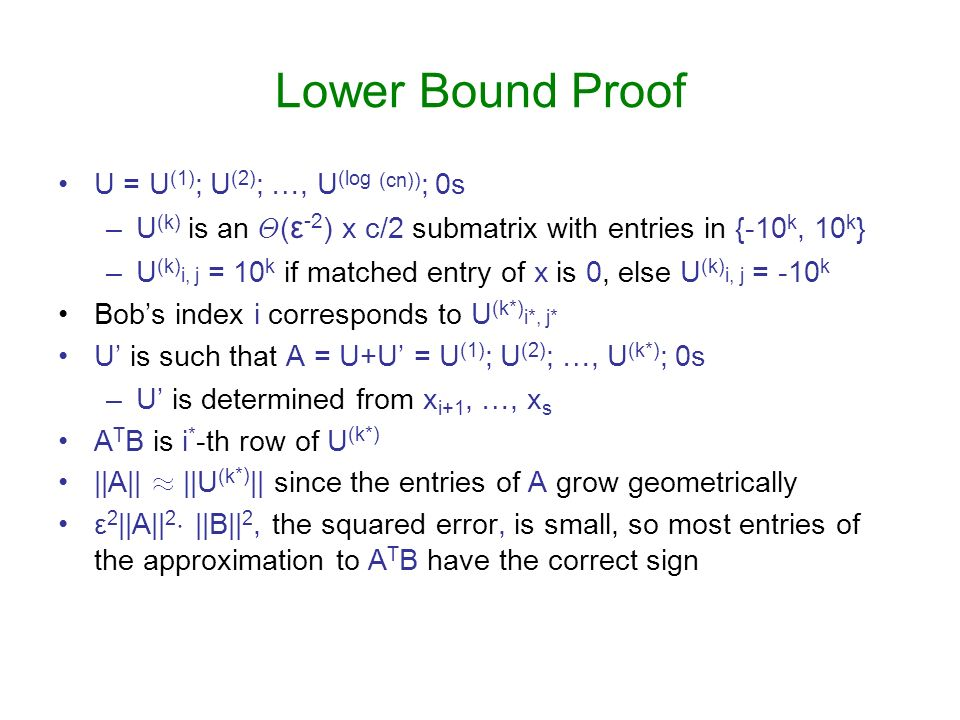 Lower Bound Proof U = U (1) ; U (2) ; …, U (log (cn)) ; 0s –U (k) is an £ ( ε -2 ) x c/2 submatrix with entries in {-10 k, 10 k } –U (k) i, j = 10 k if matched entry of x is 0, else U (k) i, j = -10 k Bobs index i corresponds to U (k*) i*, j* U is such that A = U+U = U (1) ; U (2) ; …, U (k*) ; 0s –U is determined from x i+1, …, x s A T B is i * -th row of U (k*) ||A|| ¼ ||U (k *) || since the entries of A grow geometrically ε 2 ||A|| 2 ¢ ||B|| 2, the squared error, is small, so most entries of the approximation to A T B have the correct sign