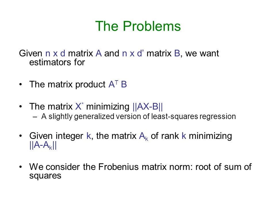 The Problems Given n x d matrix A and n x d matrix B, we want estimators for The matrix product A T B The matrix X * minimizing ||AX-B|| –A slightly generalized version of least-squares regression Given integer k, the matrix A k of rank k minimizing ||A-A k || We consider the Frobenius matrix norm: root of sum of squares