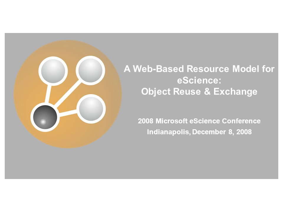 A Web-Based Resource Model for eScience: Object Reuse & Exchange 2008 Microsoft eScience Conference Indianapolis, December 8, 2008