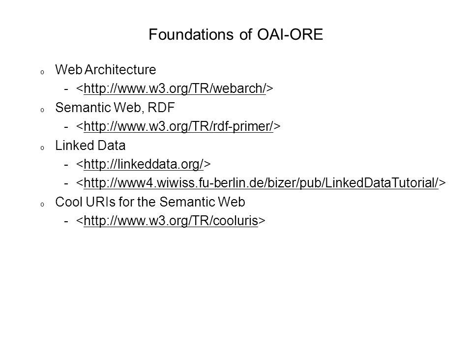 Foundations of OAI-ORE o Web Architecture - http://www.w3.org/TR/webarch/ o Semantic Web, RDF - http://www.w3.org/TR/rdf-primer/ o Linked Data - http://linkeddata.org/ - http://www4.wiwiss.fu-berlin.de/bizer/pub/LinkedDataTutorial/ o Cool URIs for the Semantic Web - http://www.w3.org/TR/cooluris