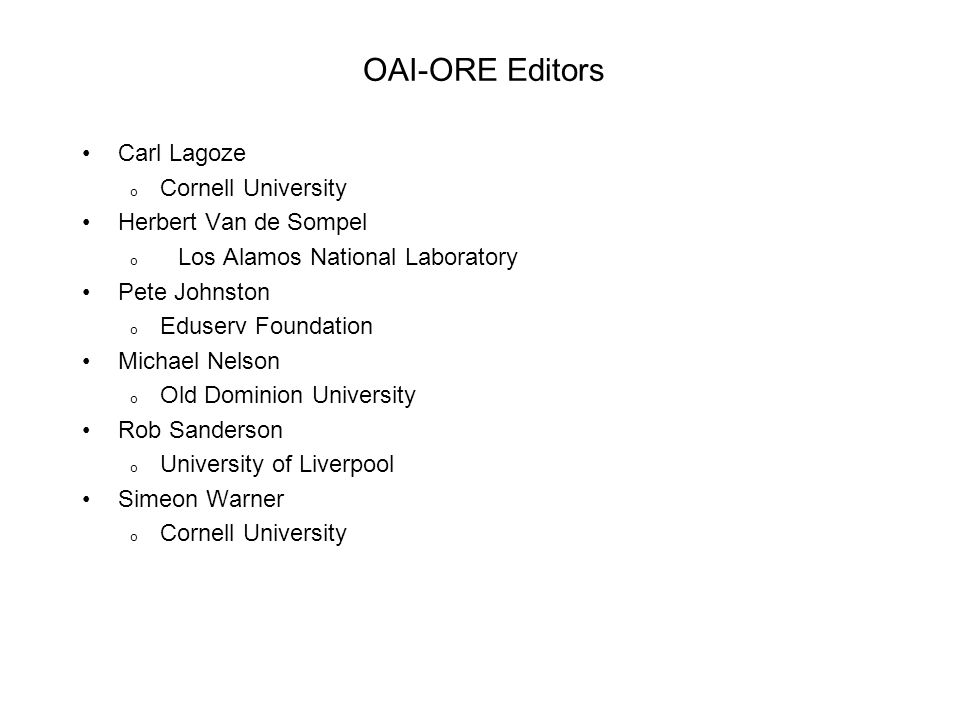 OAI-ORE Editors Carl Lagoze o Cornell University Herbert Van de Sompel o Los Alamos National Laboratory Pete Johnston o Eduserv Foundation Michael Nelson o Old Dominion University Rob Sanderson o University of Liverpool Simeon Warner o Cornell University