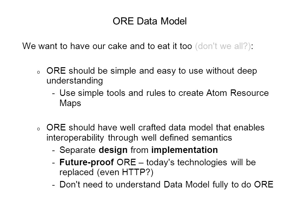 We want to have our cake and to eat it too (don t we all ): o ORE should be simple and easy to use without deep understanding -Use simple tools and rules to create Atom Resource Maps o ORE should have well crafted data model that enables interoperability through well defined semantics -Separate design from implementation -Future-proof ORE – today s technologies will be replaced (even HTTP ) -Don t need to understand Data Model fully to do ORE